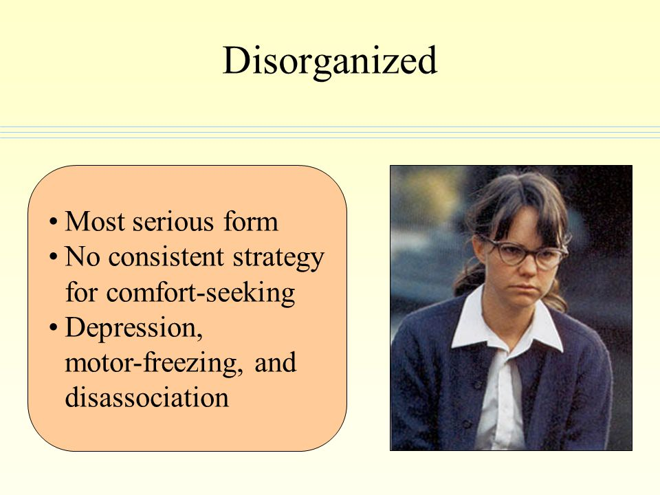 Most serious form No consistent strategy for comfort-seeking Depression, motor-freezing, and disassociation Disorganized