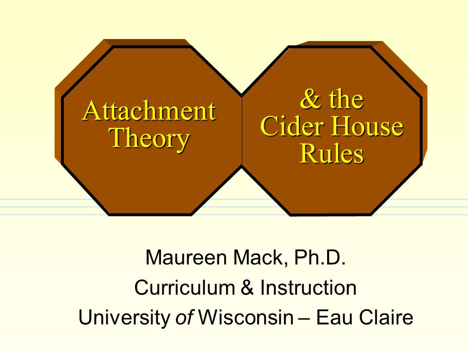 Maureen Mack, Ph.D. Curriculum & Instruction University of Wisconsin – Eau Claire & the Cider House Rules Attachment Theory