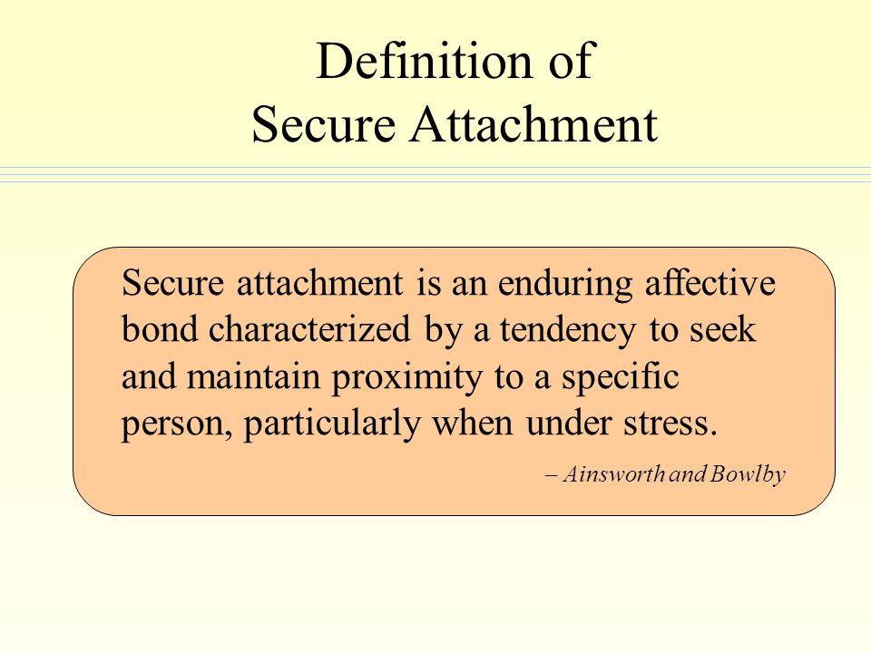 Definition of Secure Attachment Secure attachment is an enduring affective bond characterized by a tendency to seek and maintain proximity to a specif