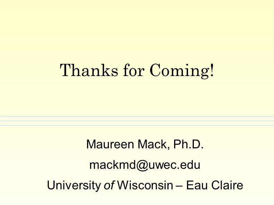 Thanks for Coming! Maureen Mack, Ph.D. mackmd@uwec.edu University of Wisconsin – Eau Claire