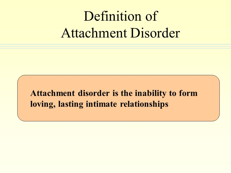 Common Causes of Disorder Attachment Abuse Neglect Addiction Multiple out of home placements Parental death/loss Severe Mild