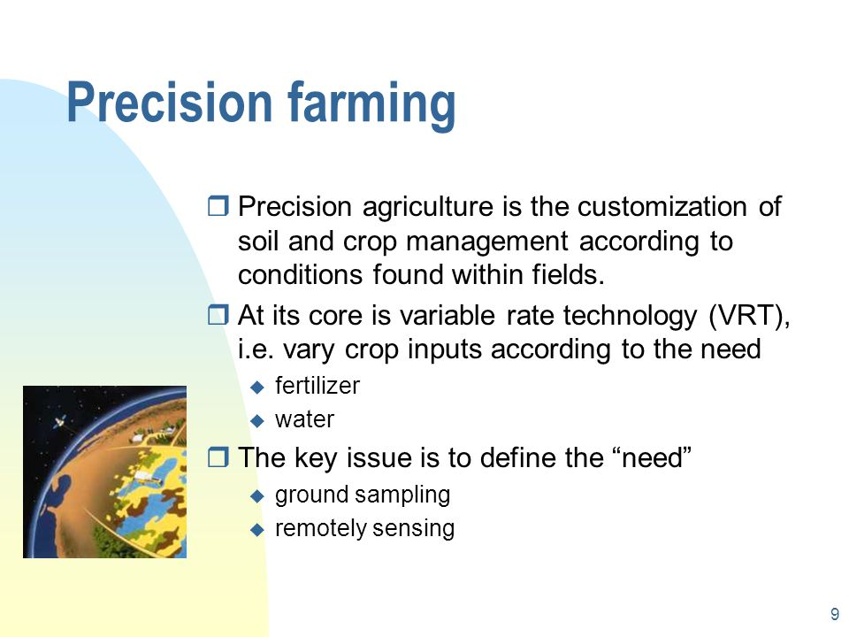 9 Precision farming rPrecision agriculture is the customization of soil and crop management according to conditions found within fields.