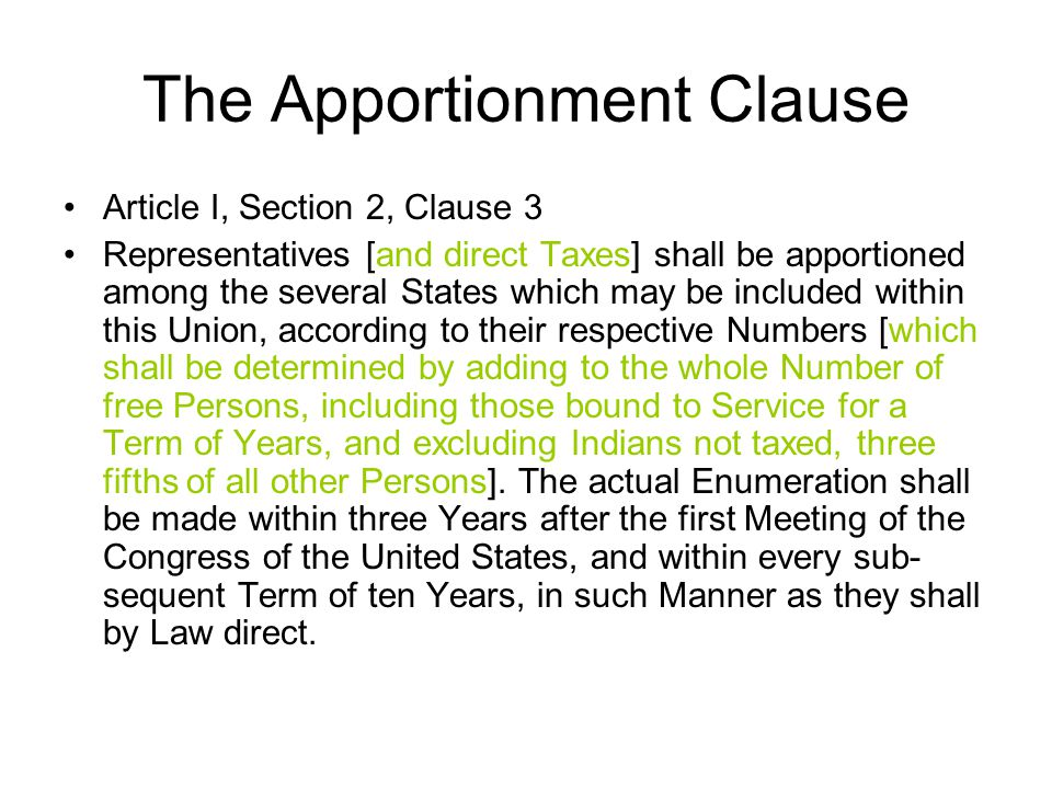 The Apportionment Clause Article I, Section 2, Clause 3 Representatives [and direct Taxes] shall be apportioned among the several States which may be included within this Union, according to their respective Numbers [which shall be determined by adding to the whole Number of free Persons, including those bound to Service for a Term of Years, and excluding Indians not taxed, three fifths of all other Persons].