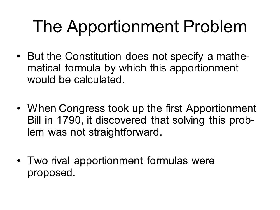 The Apportionment Problem But the Constitution does not specify a mathe- matical formula by which this apportionment would be calculated.