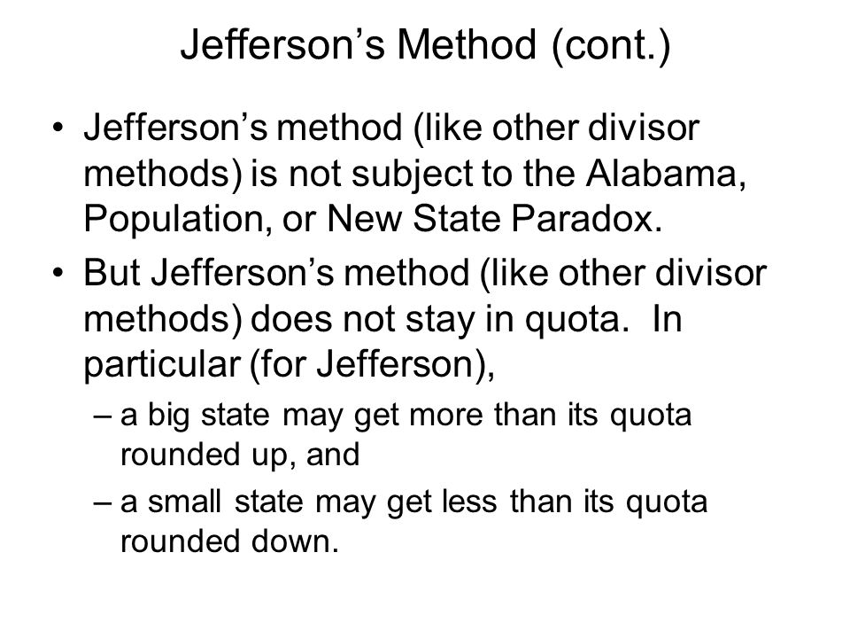 Jeffersons Method (cont.) Jeffersons method (like other divisor methods) is not subject to the Alabama, Population, or New State Paradox.