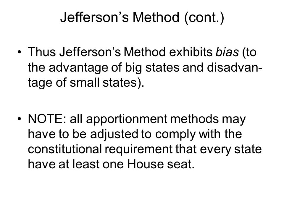 Jeffersons Method (cont.) Thus Jeffersons Method exhibits bias (to the advantage of big states and disadvan- tage of small states).