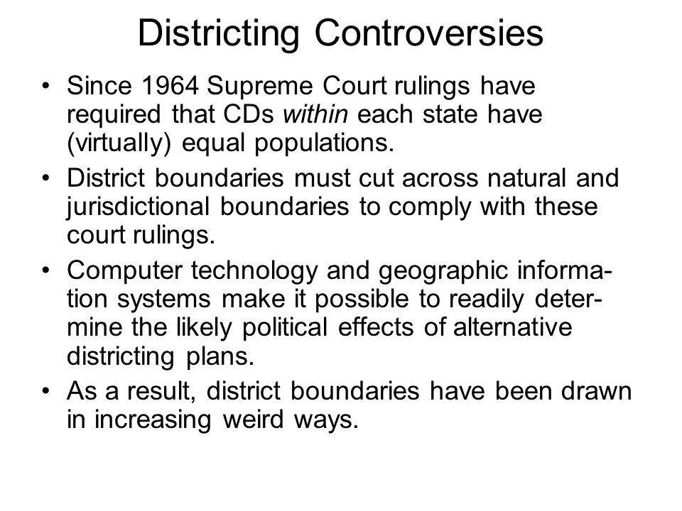 Districting Controversies Since 1964 Supreme Court rulings have required that CDs within each state have (virtually) equal populations.