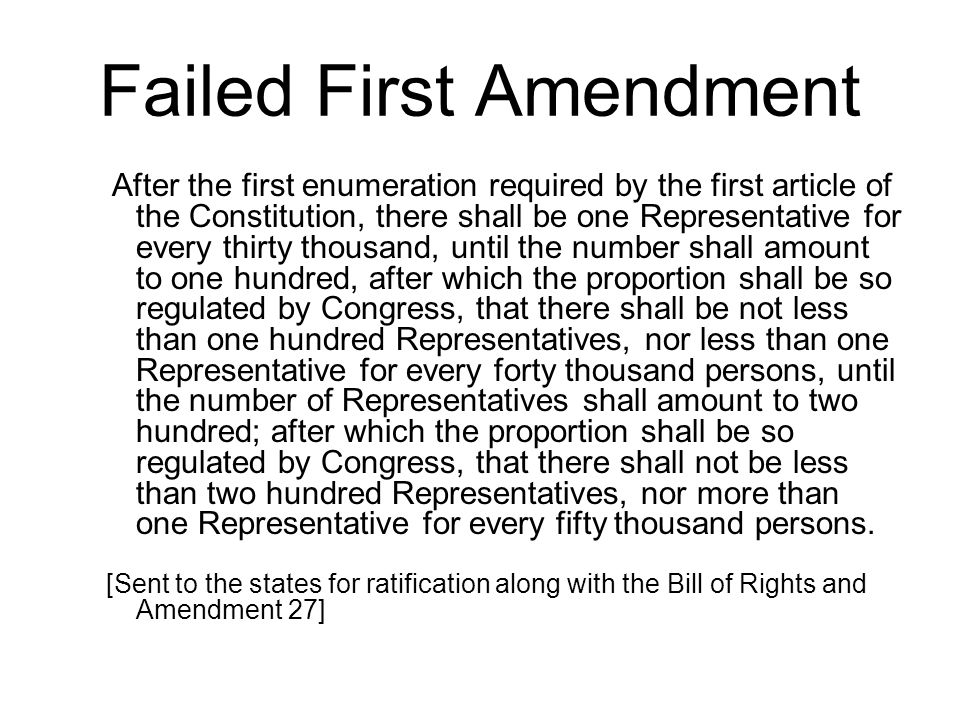 Failed First Amendment After the first enumeration required by the first article of the Constitution, there shall be one Representative for every thirty thousand, until the number shall amount to one hundred, after which the proportion shall be so regulated by Congress, that there shall be not less than one hundred Representatives, nor less than one Representative for every forty thousand persons, until the number of Representatives shall amount to two hundred; after which the proportion shall be so regulated by Congress, that there shall not be less than two hundred Representatives, nor more than one Representative for every fifty thousand persons.