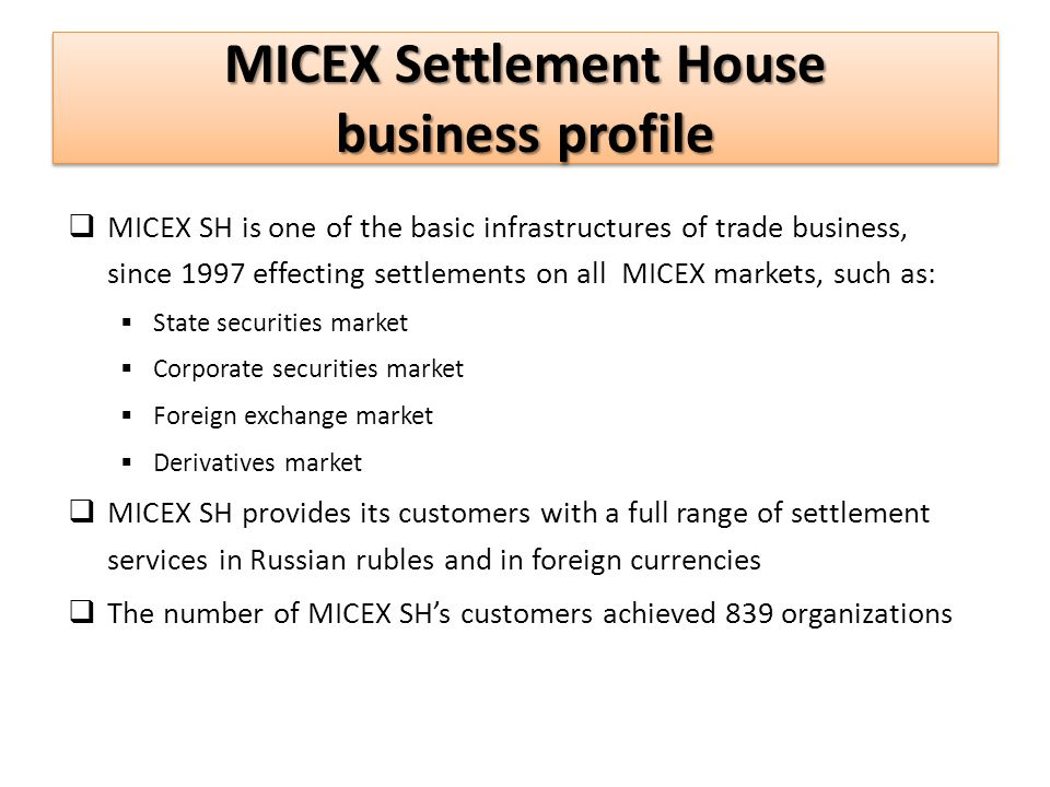 MICEX Settlement House business profile MICEX SH is one of the basic infrastructures of trade business, since 1997 effecting settlements on all MICEX markets, such as: State securities market Corporate securities market Foreign exchange market Derivatives market MICEX SH provides its customers with a full range of settlement services in Russian rubles and in foreign currencies The number of MICEX SHs customers achieved 839 organizations