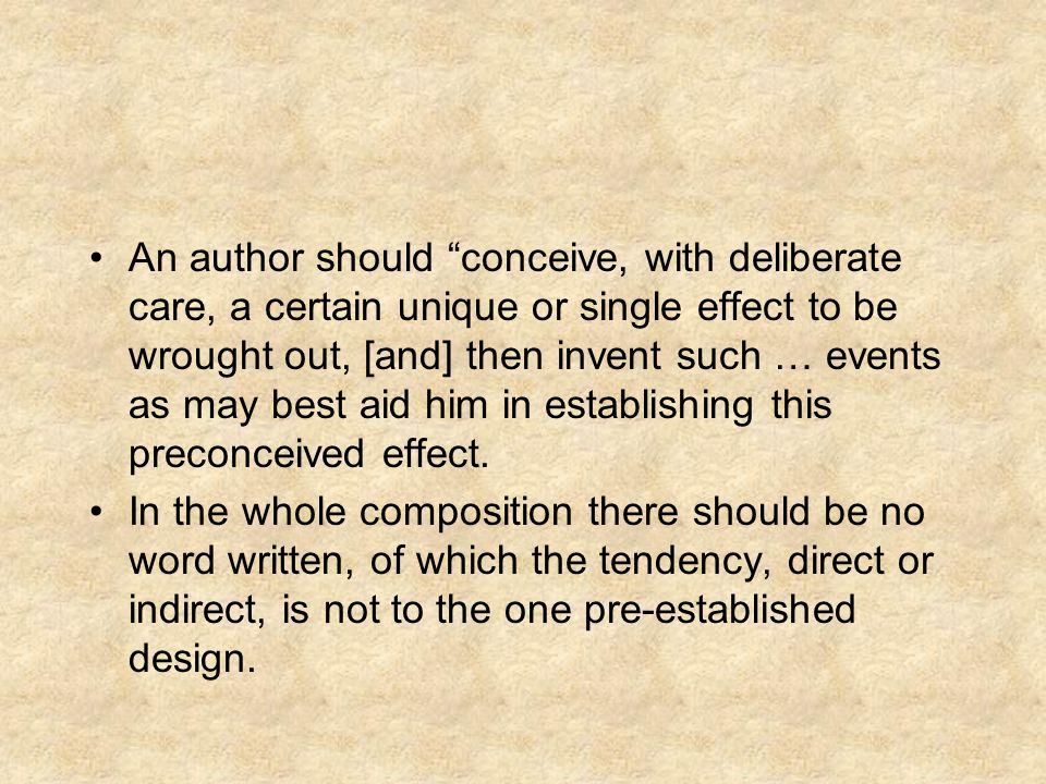 An author should conceive, with deliberate care, a certain unique or single effect to be wrought out, [and] then invent such … events as may best aid