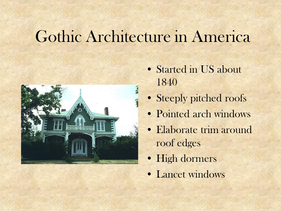 Gothic Architecture in America Started in US about 1840 Steeply pitched roofs Pointed arch windows Elaborate trim around roof edges High dormers Lance