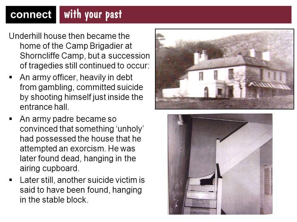 Underhill house then became the home of the Camp Brigadier at Shorncliffe Camp, but a succession of tragedies still continued to occur: An army office