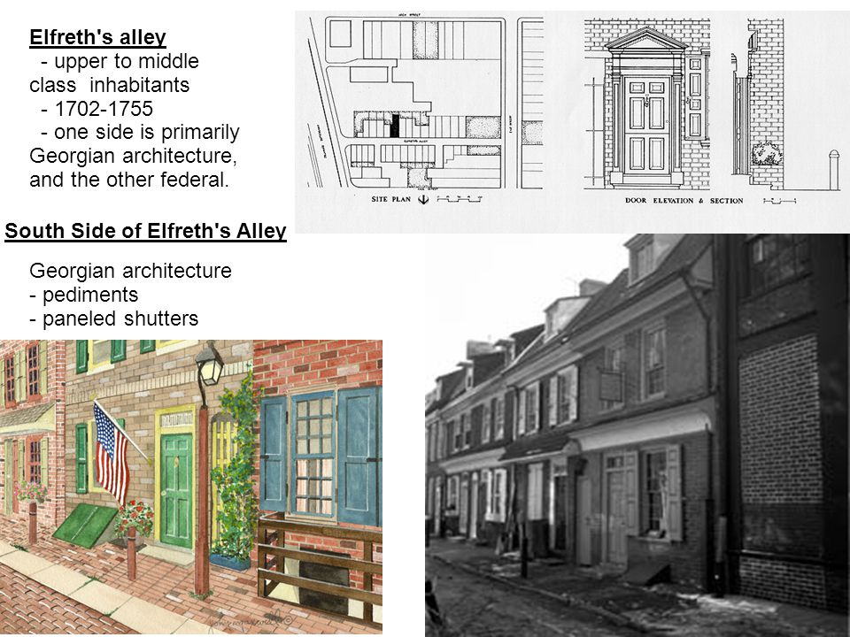 South Side of Elfreth's Alley Georgian architecture - pediments - paneled shutters Elfreth's alley - upper to middle class inhabitants - 1702-1755 - o