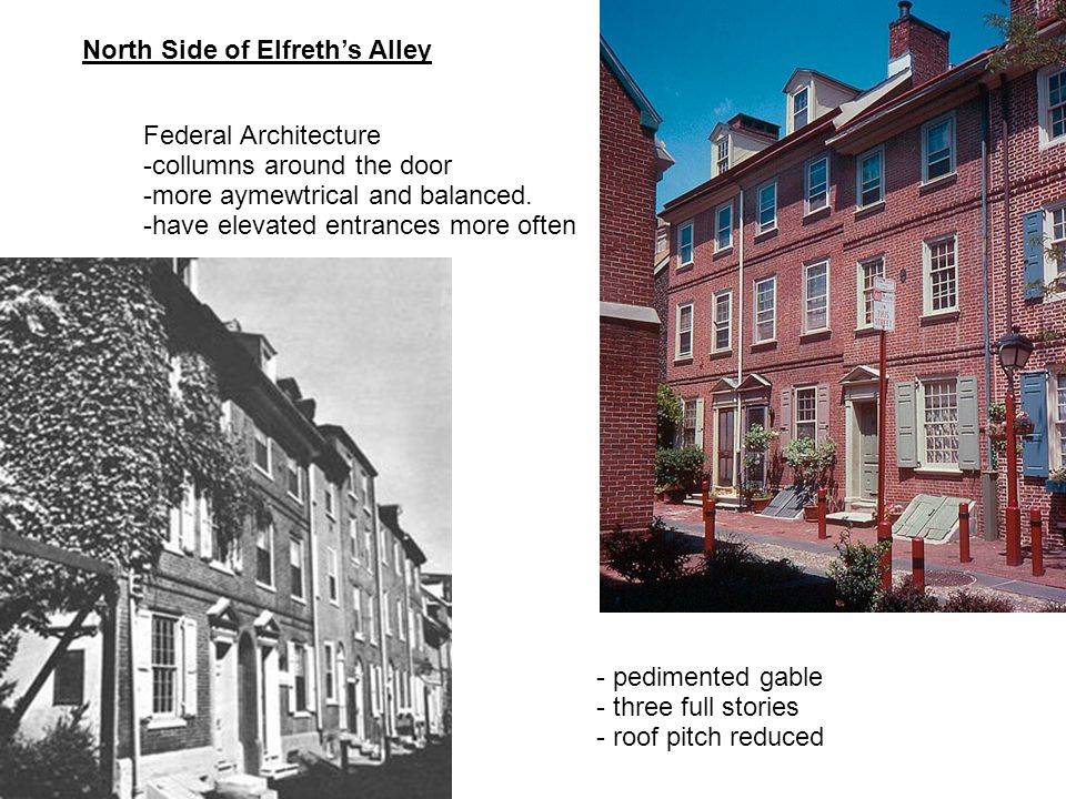 North Side of Elfreths Alley Federal Architecture -collumns around the door -more aymewtrical and balanced. -have elevated entrances more often - pedi