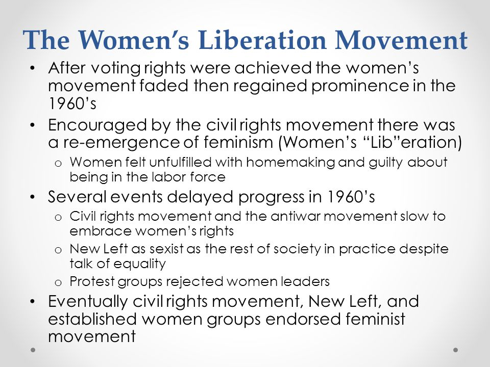 The Womens Liberation Movement After voting rights were achieved the womens movement faded then regained prominence in the 1960s Encouraged by the civ