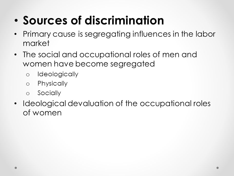 Sources of discrimination Primary cause is segregating influences in the labor market The social and occupational roles of men and women have become s