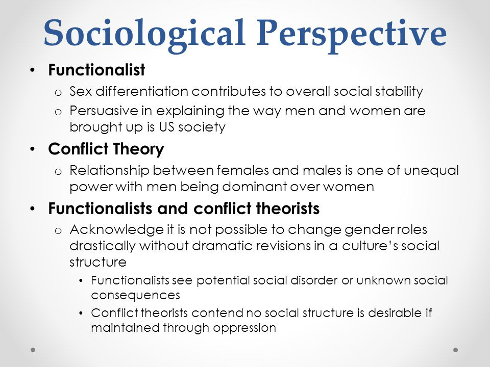 Functionalist o Sex differentiation contributes to overall social stability o Persuasive in explaining the way men and women are brought up is US soci