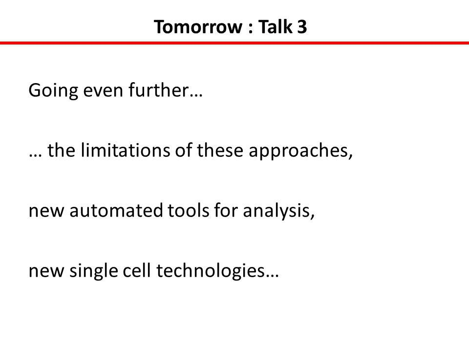 Tomorrow : Talk 3 Going even further… … the limitations of these approaches, new automated tools for analysis, new single cell technologies…