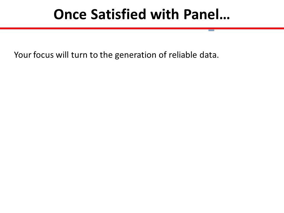 Once Satisfied with Panel… Your focus will turn to the generation of reliable data.