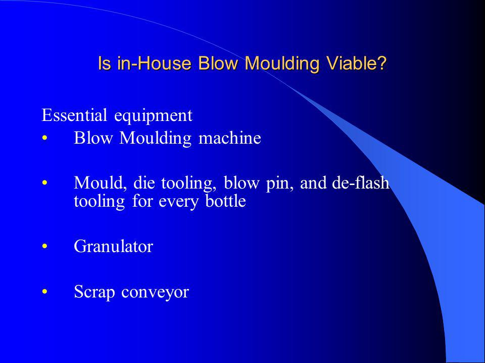 Is in-House Blow Moulding Viable? Essential equipment Blow Moulding machine Mould, die tooling, blow pin, and de-flash tooling for every bottle Granul