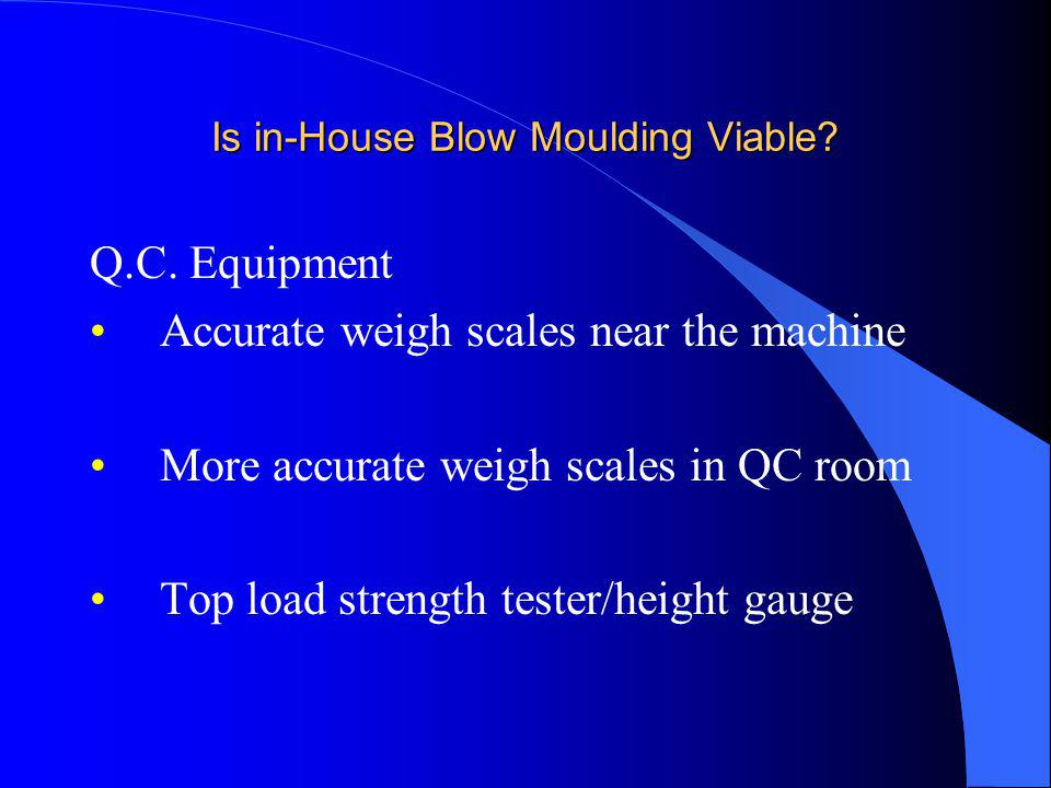 Is in-House Blow Moulding Viable? Q.C. Equipment Accurate weigh scales near the machine More accurate weigh scales in QC room Top load strength tester