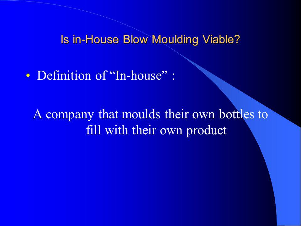 Is in-House Blow Moulding Viable? Definition of In-house : A company that moulds their own bottles to fill with their own product