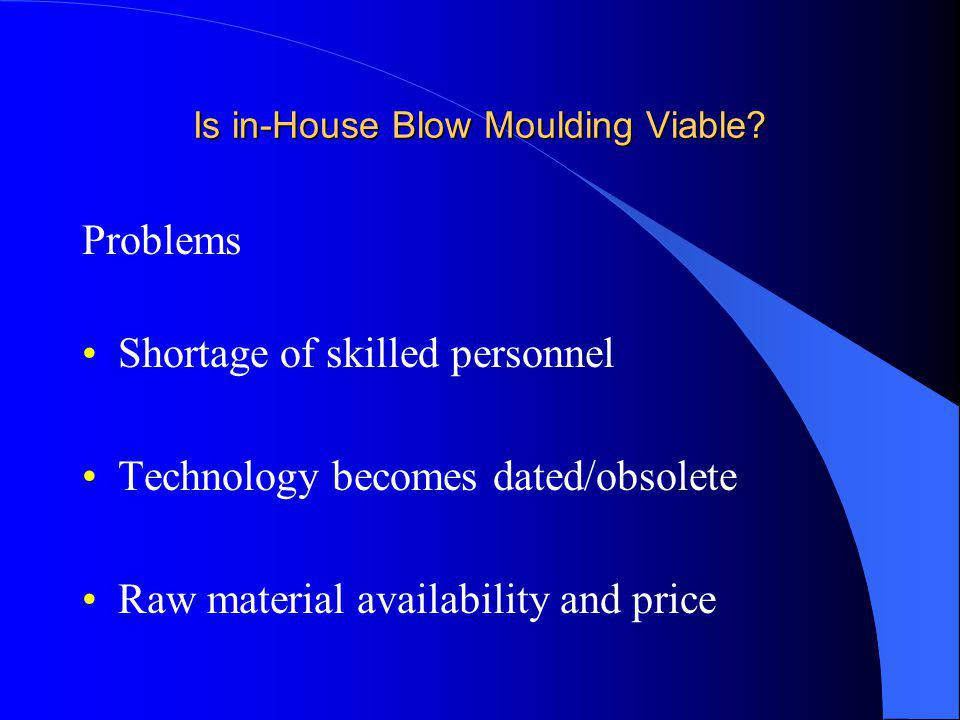 Is in-House Blow Moulding Viable? Problems Shortage of skilled personnel Technology becomes dated/obsolete Raw material availability and price