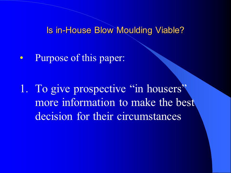 Is in-House Blow Moulding Viable? Purpose of this paper: 1.To give prospective in housers more information to make the best decision for their circums