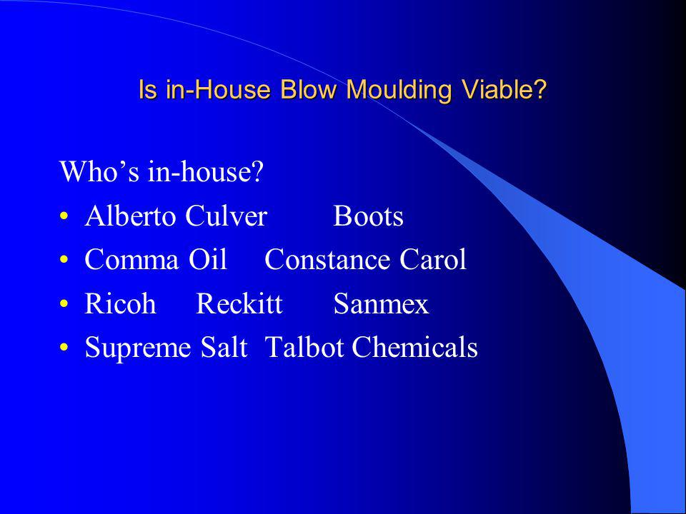 Is in-House Blow Moulding Viable? Whos in-house? Alberto CulverBoots Comma OilConstance Carol RicohReckittSanmex Supreme SaltTalbot Chemicals
