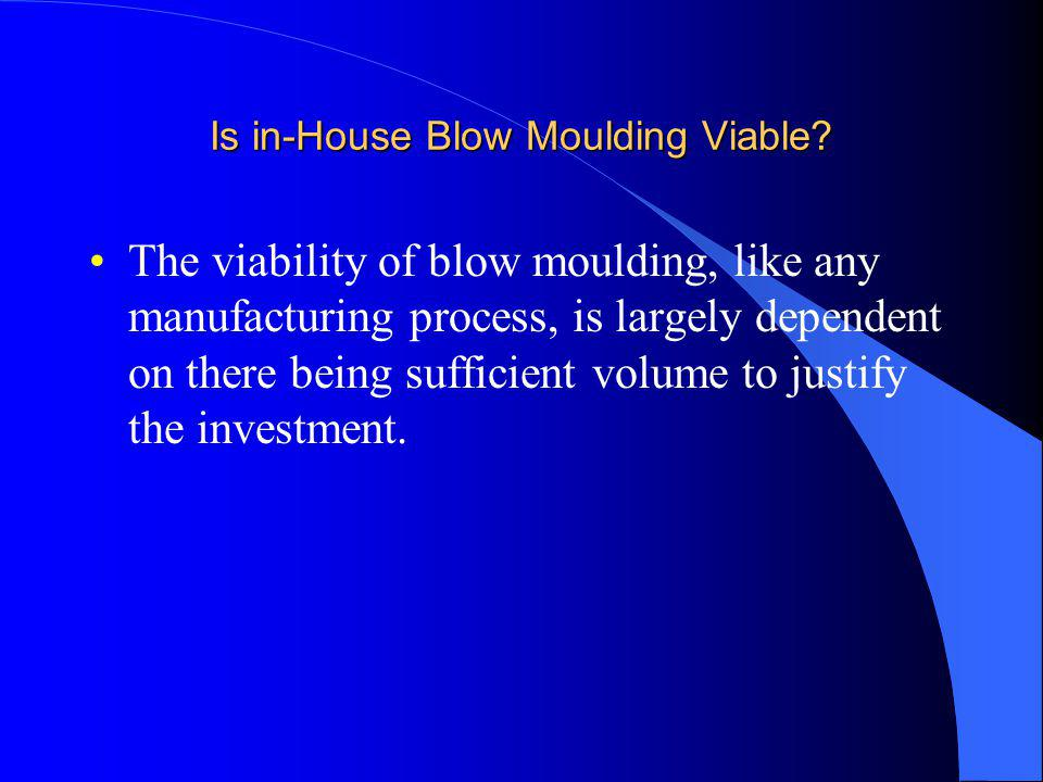 Is in-House Blow Moulding Viable? The viability of blow moulding, like any manufacturing process, is largely dependent on there being sufficient volum