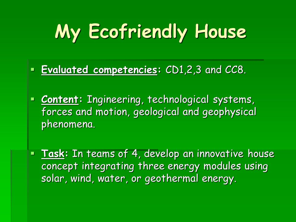 My Ecofriendly House Evaluated competencies: CD1,2,3 and CC8. Evaluated competencies: CD1,2,3 and CC8. Content: Ingineering, technological systems, fo