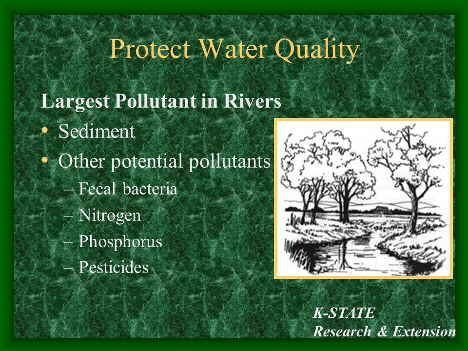 K-STATE Research & Extension Protect Water Quality Largest Pollutant in Rivers Sediment Other potential pollutants – –Fecal bacteria –Nitrogen –Phosph