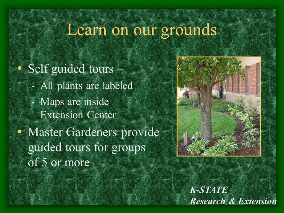 K-STATE Research & Extension Learn on our grounds Self guided tours – -All plants are labeled -Maps are inside Extension Center Master Gardeners provi