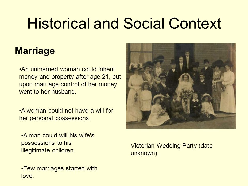 Historical and Social Context Marriage An unmarried woman could inherit money and property after age 21, but upon marriage control of her money went to her husband.