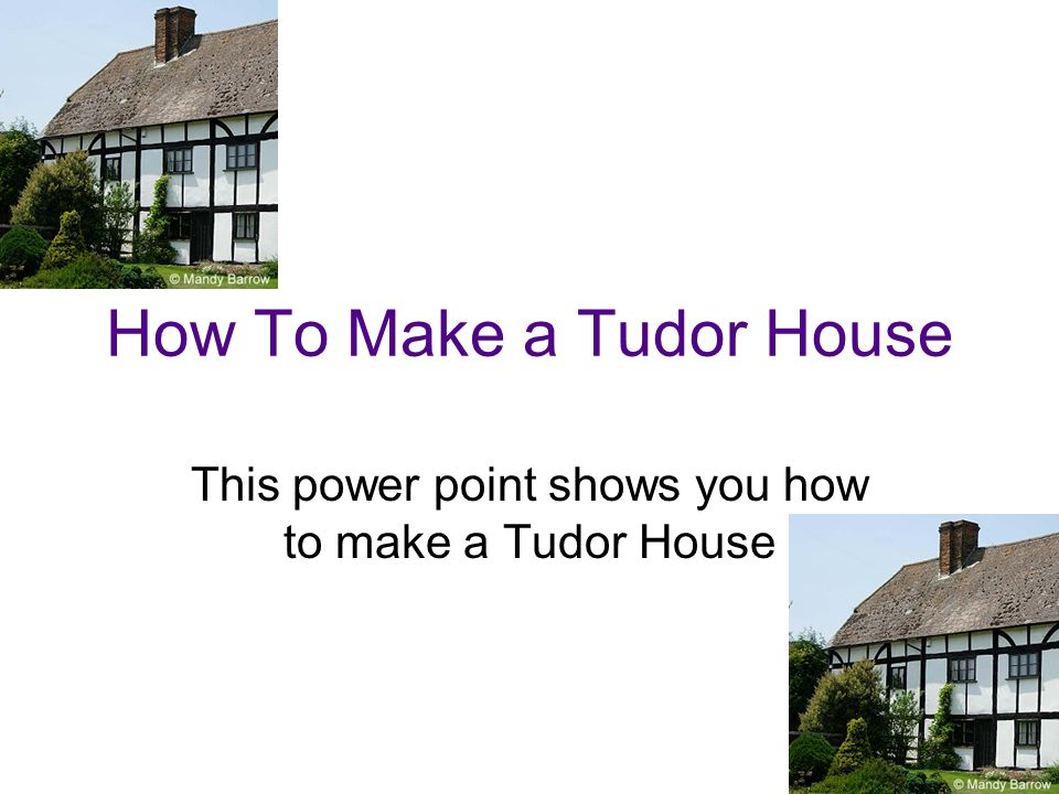How To Make a Tudor House This power point shows you how to make a Tudor House