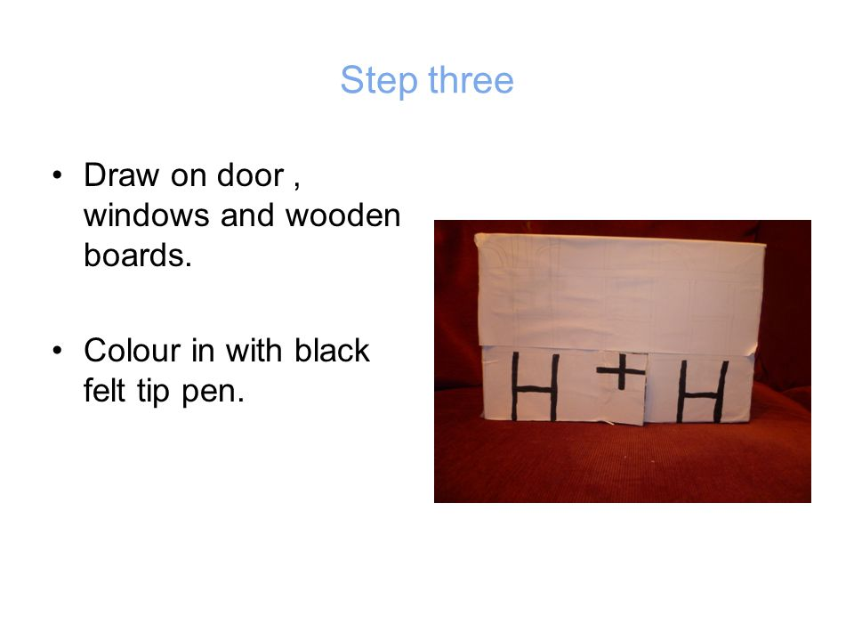 Step three Draw on door, windows and wooden boards. Colour in with black felt tip pen.