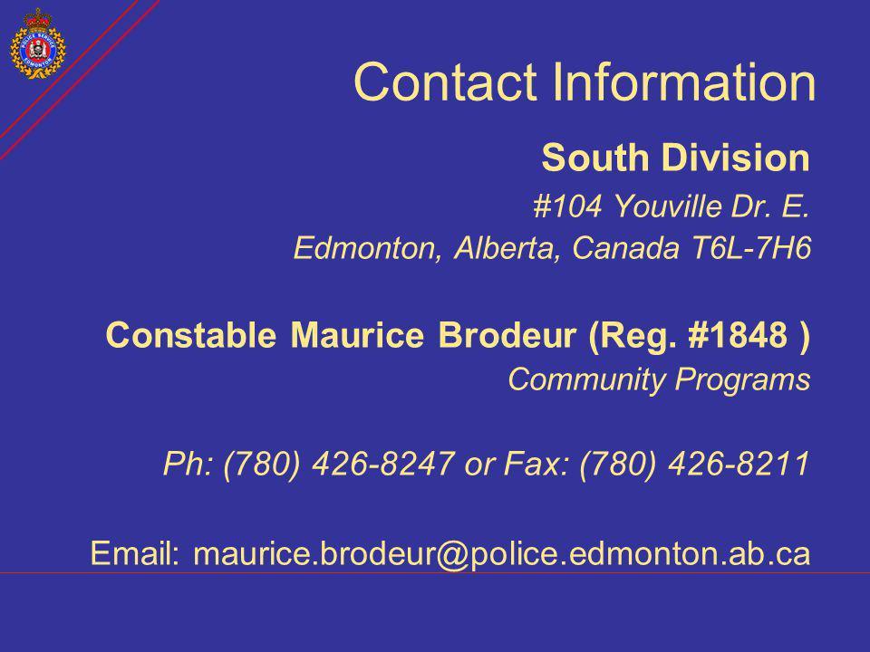 Contact Information South Division #104 Youville Dr. E. Edmonton, Alberta, Canada T6L-7H6 Constable Maurice Brodeur (Reg. #1848 ) Community Programs P