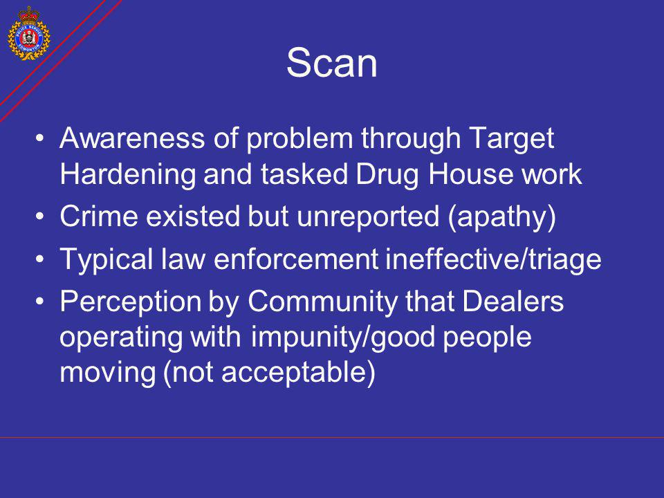 Scan Awareness of problem through Target Hardening and tasked Drug House work Crime existed but unreported (apathy) Typical law enforcement ineffectiv