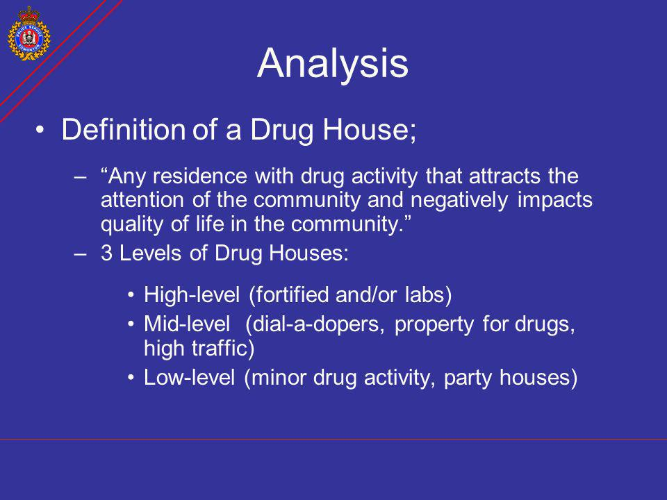 Analysis Definition of a Drug House; –Any residence with drug activity that attracts the attention of the community and negatively impacts quality of