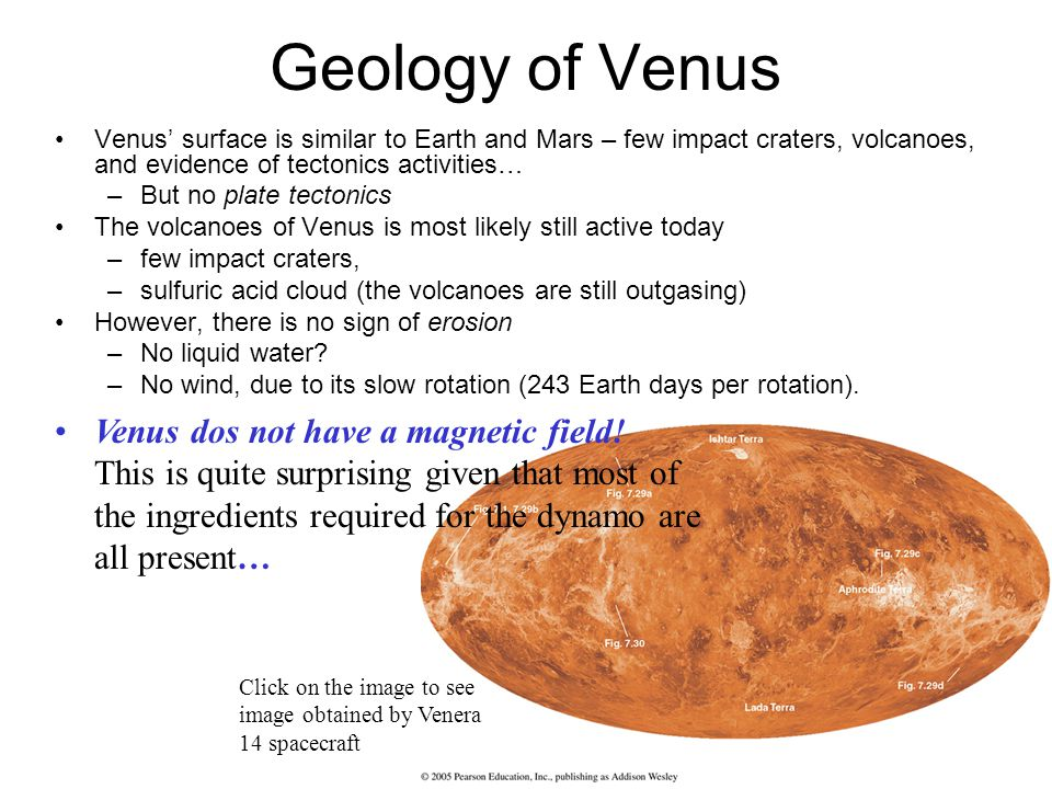 Geology of Venus Venus surface is similar to Earth and Mars – few impact craters, volcanoes, and evidence of tectonics activities… –But no plate tectonics The volcanoes of Venus is most likely still active today –few impact craters, –sulfuric acid cloud (the volcanoes are still outgasing) However, there is no sign of erosion –No liquid water.