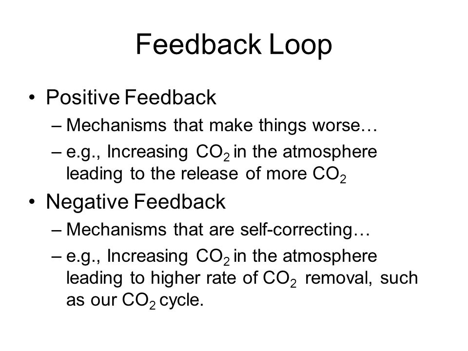 Feedback Loop Positive Feedback –Mechanisms that make things worse… –e.g., Increasing CO 2 in the atmosphere leading to the release of more CO 2 Negative Feedback –Mechanisms that are self-correcting… –e.g., Increasing CO 2 in the atmosphere leading to higher rate of CO 2 removal, such as our CO 2 cycle.