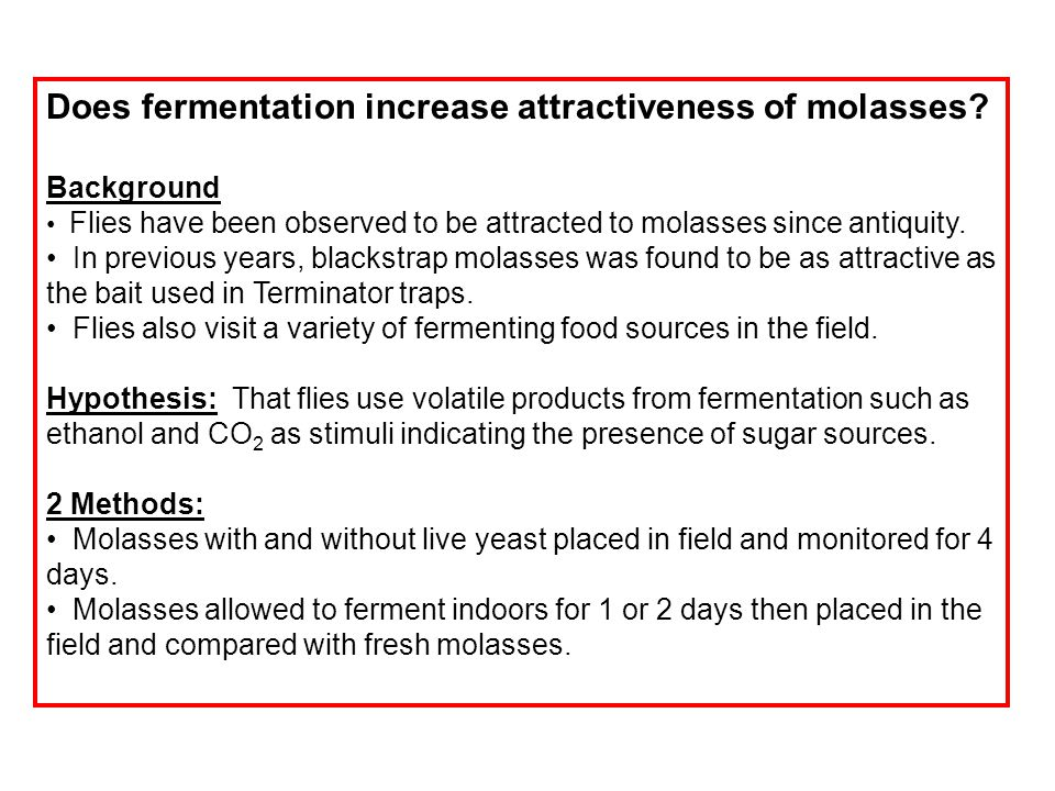 Does fermentation increase attractiveness of molasses? Background Flies have been observed to be attracted to molasses since antiquity. In previous ye