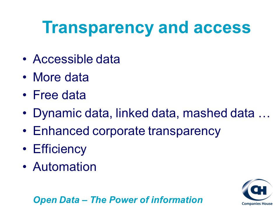 Transparency and access Accessible data More data Free data Dynamic data, linked data, mashed data … Enhanced corporate transparency Efficiency Automation Open Data – The Power of information