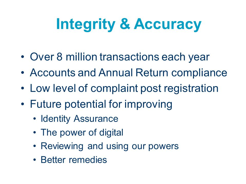 Integrity & Accuracy Over 8 million transactions each year Accounts and Annual Return compliance Low level of complaint post registration Future poten