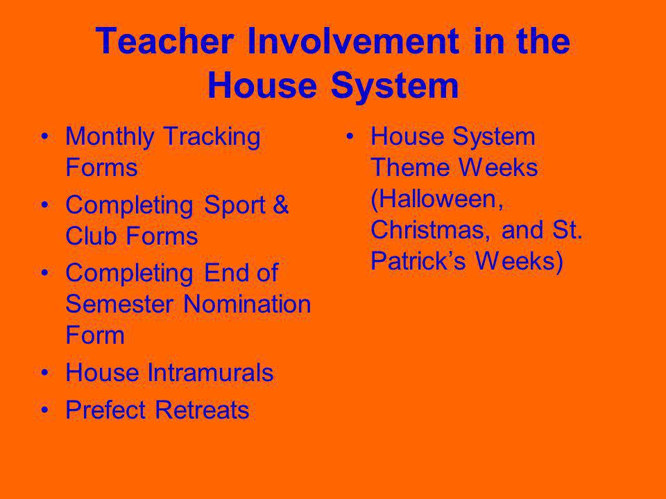 Teacher Involvement in the House System Monthly Tracking Forms Completing Sport & Club Forms Completing End of Semester Nomination Form House Intramurals Prefect Retreats House System Theme Weeks (Halloween, Christmas, and St.