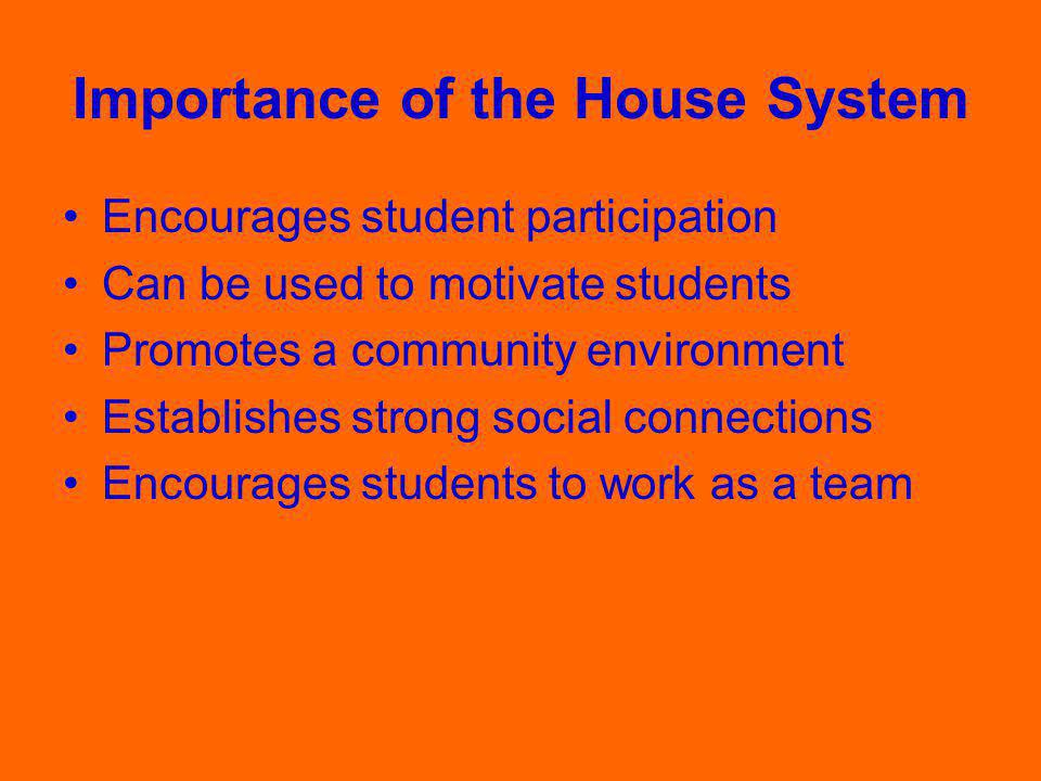 Importance of the House System Encourages student participation Can be used to motivate students Promotes a community environment Establishes strong social connections Encourages students to work as a team