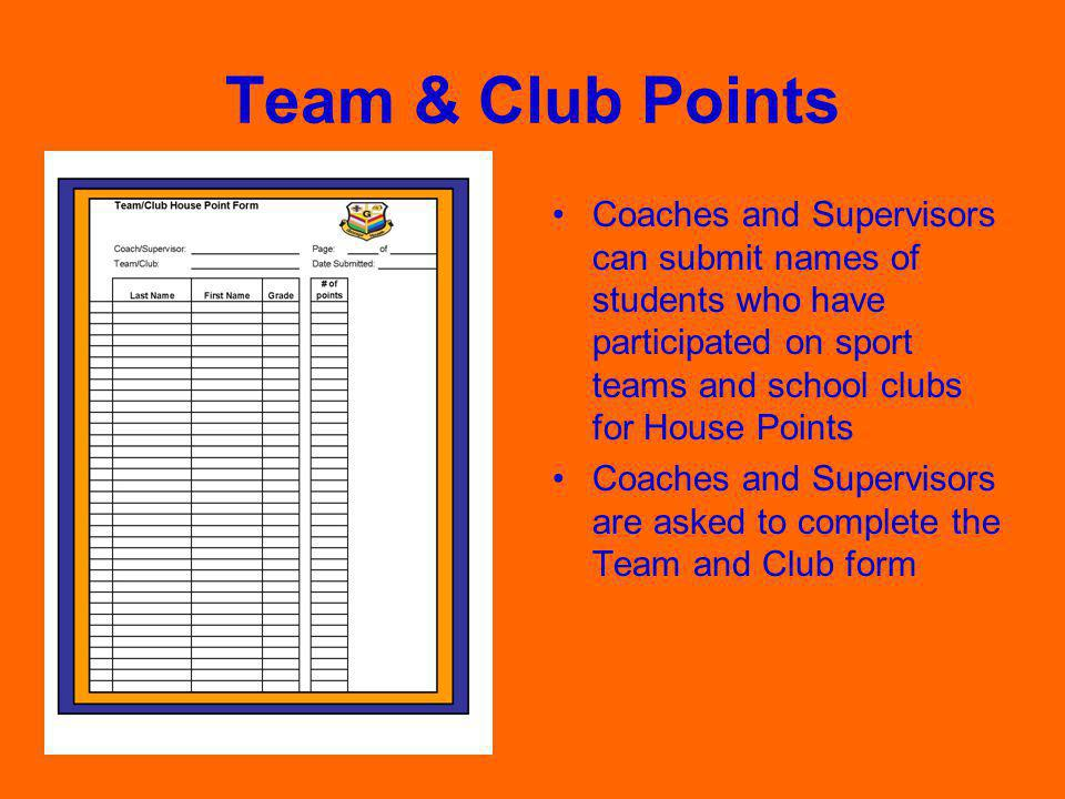 Team & Club Points Coaches and Supervisors can submit names of students who have participated on sport teams and school clubs for House Points Coaches and Supervisors are asked to complete the Team and Club form