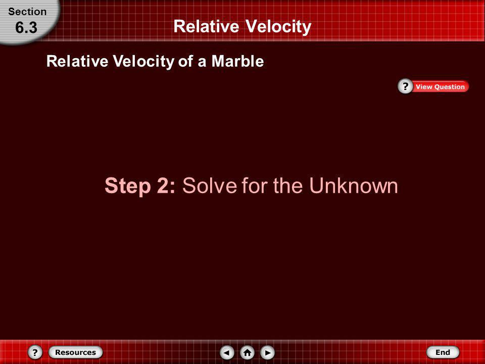 Relative Velocity of a Marble Identify known and unknown variables. Relative Velocity Section 6.3 Known: v b/w = 4.0 m/s v m/b = 0.75 m/s Unknown: v m