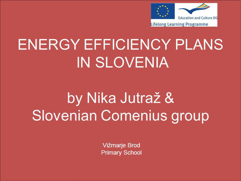 ENERGY EFFICIENCY PLANS IN SLOVENIA by Nika Jutraž & Slovenian Comenius group Vižmarje Brod Primary School