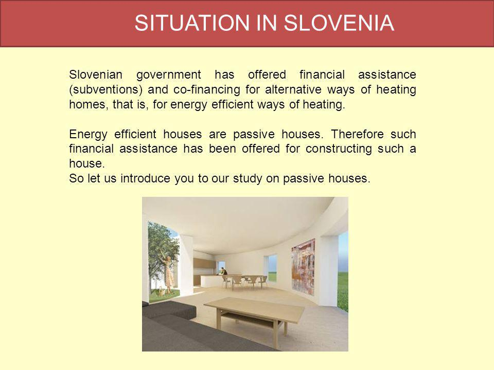 SITUATION IN SLOVENIA Slovenian government has offered financial assistance (subventions) and co-financing for alternative ways of heating homes, that is, for energy efficient ways of heating.